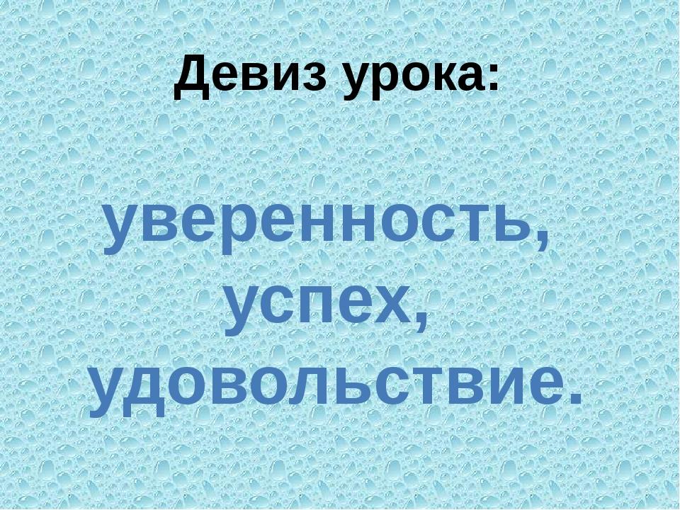 Девиз урока: уверенность, успех, удовольствие.