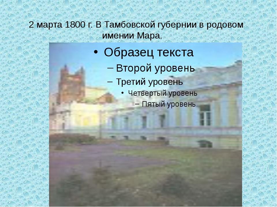 2 марта 1800 г. В Тамбовской губернии в родовом имении Мара.