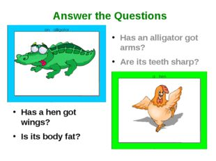 Has a hen got wings? Is its body fat? Has an alligator got arms? Are its teet