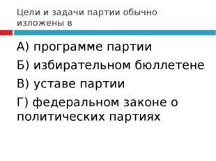 Цели и задачи партии обычно изложены в А) программе партии Б) избирательном б