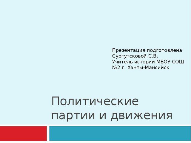 Политические партии и движения Презентация подготовлена Сургутсковой С.В. Учи...