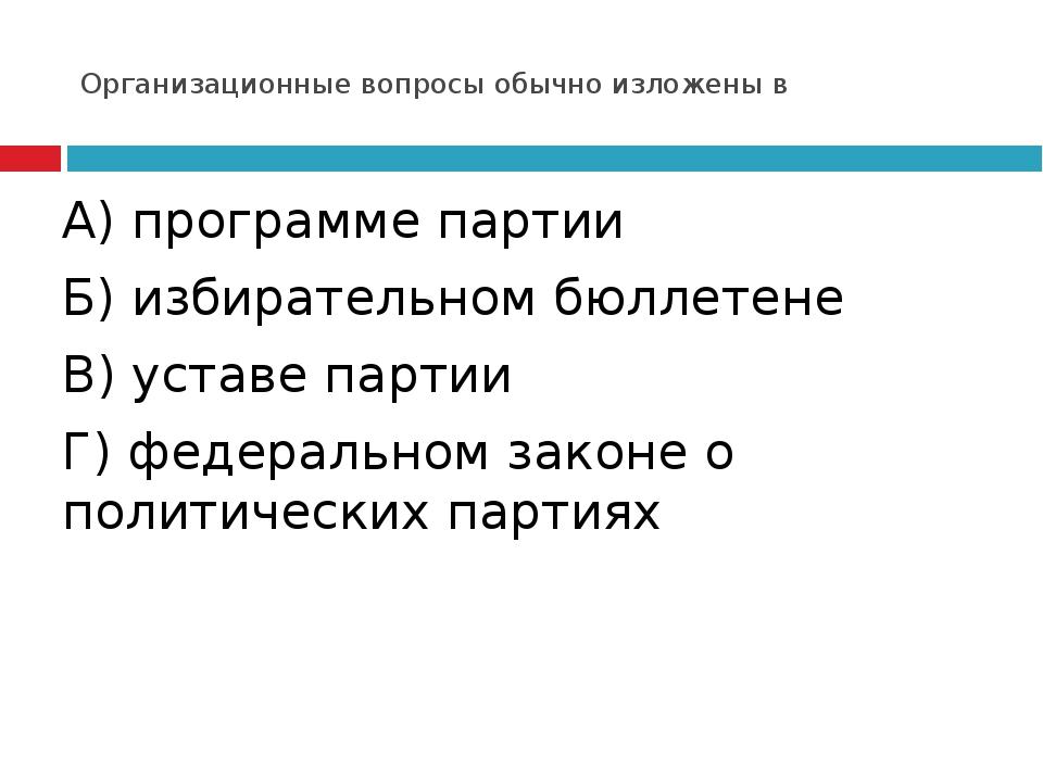 Организационные вопросы обычно изложены в А) программе партии Б) избирательно...