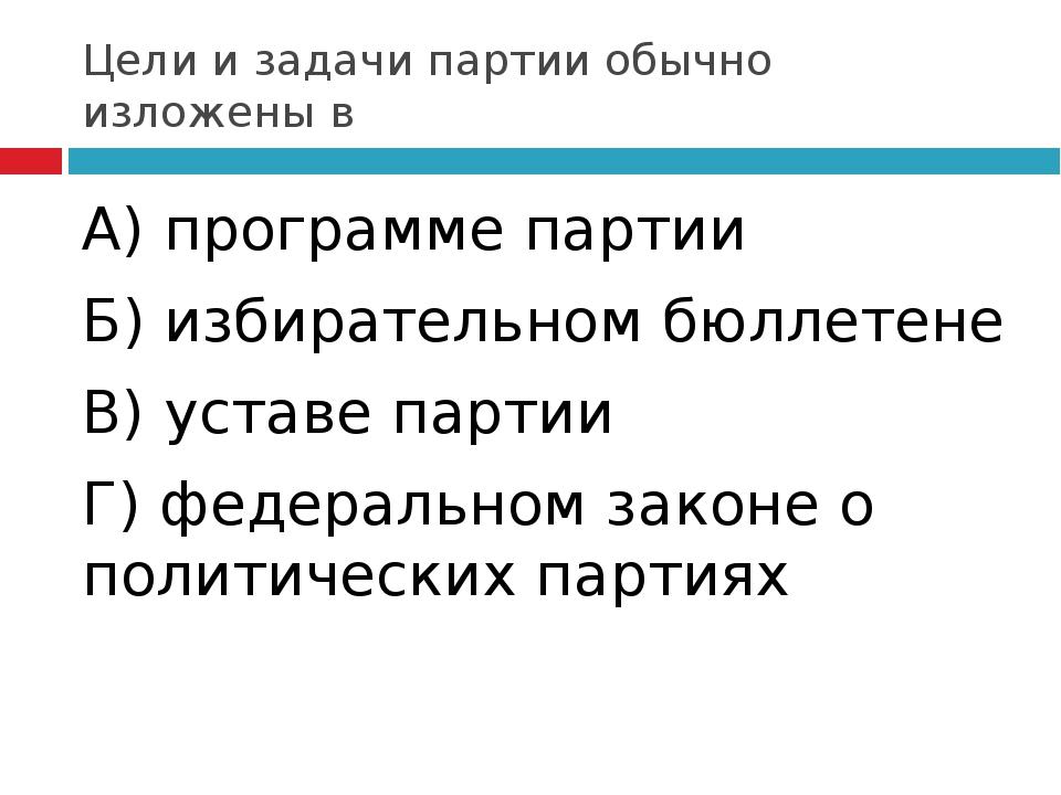 Цели и задачи партии обычно изложены в А) программе партии Б) избирательном б...