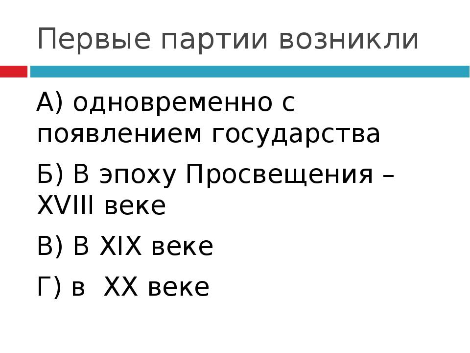 Первые партии возникли А) одновременно с появлением государства Б) В эпоху Пр...