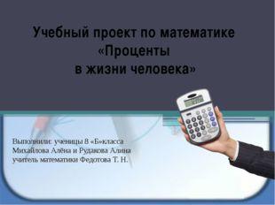 Учебный проект по математике «Проценты в жизни человека» Выполнили: ученицы 8
