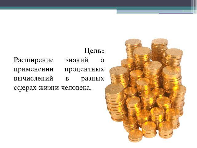 Цель: Расширение знаний о применении процентных вычислений в разных сферах ж...
