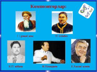 Композиторлар: Құрманғазы Тәттімбет Б.Тәжібаев Н.Тілендиев Е.Хасанғалиев