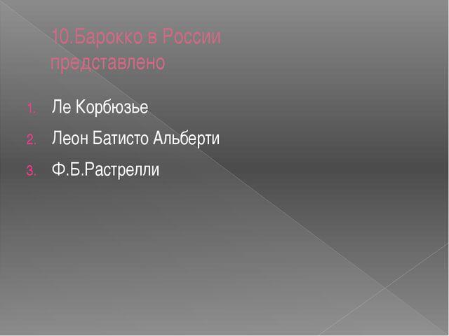 10.Барокко в России представлено Ле Корбюзье Леон Батисто Альберти Ф.Б.Растре...