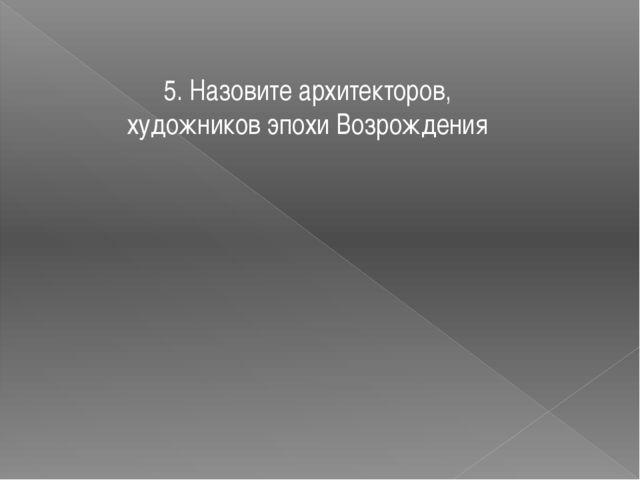 5. Назовите архитекторов, художников эпохи Возрождения