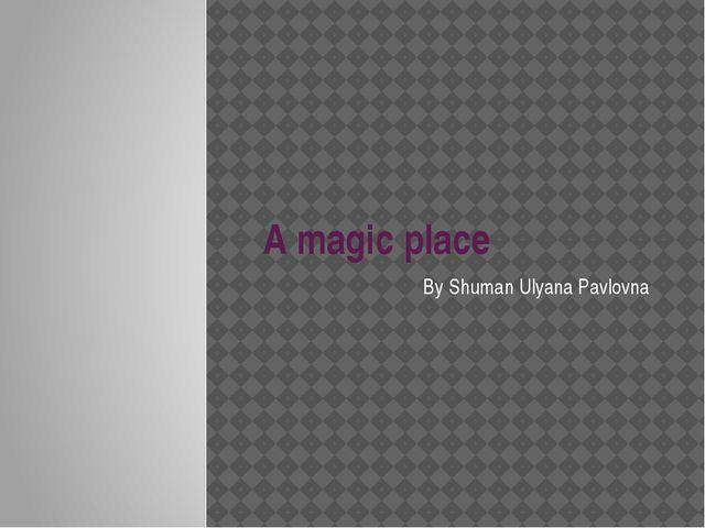 A magic place By Shuman Ulyana Pavlovna