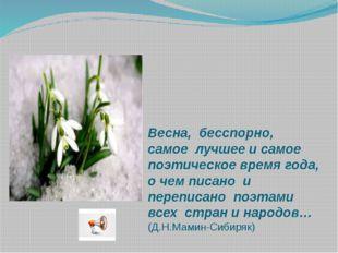 Весна, бесспорно, самое лучшее и самое поэтическое время года, о чем писано и