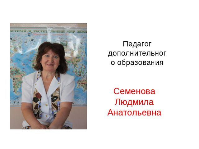 Педагог дополнительного образования Семенова Людмила Анатольевна