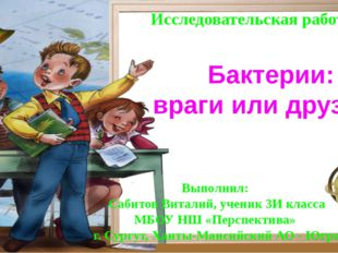 Бактерии: враги или друзья? Выполнил: Сабитов Виталий, ученик 3И класса МБОУ