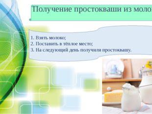 Получение простокваши из молока 1. Взять молоко; 2. Поставить в тёплое место;