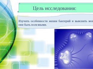 Цель исследования: Изучить особенности жизни бактерий и выяснить могут ли они