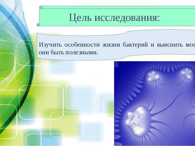 Цель исследования: Изучить особенности жизни бактерий и выяснить могут ли они...