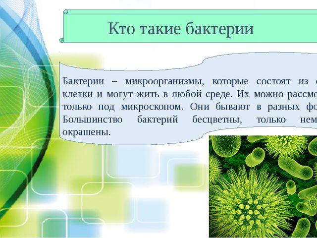 Кто такие бактерии Бактерии – микроорганизмы, которые состоят из одной клетки...