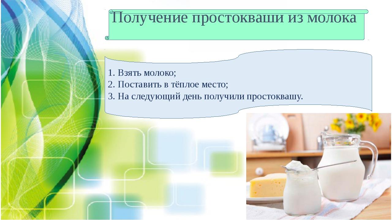 Получение простокваши из молока 1. Взять молоко; 2. Поставить в тёплое место;...