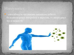 - способность организма защищать себя от болезнетворных микробов и вирусов, о