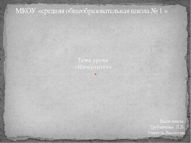 Тема урока «Иммунитет» МКОУ «средняя общеобразовательная школа № 1 » Выполнил...