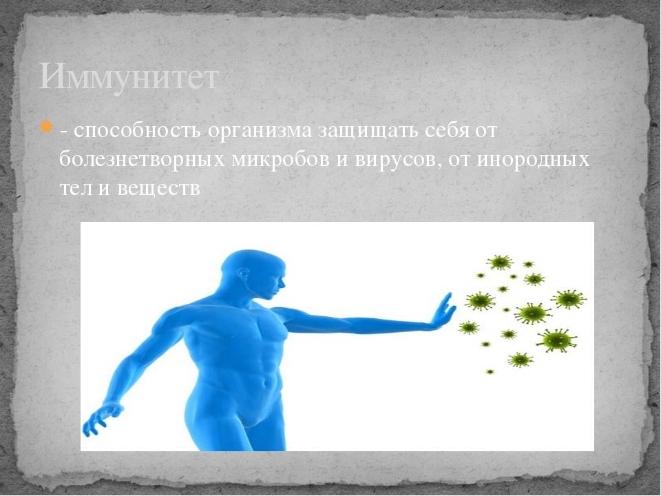 - способность организма защищать себя от болезнетворных микробов и вирусов, о...