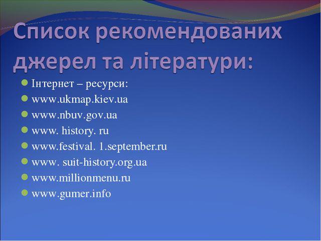 Інтернет – ресурси: www.ukmap.kiev.ua www.nbuv.gov.ua www. history. ru www.fe...
