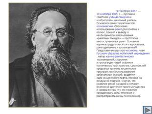 Константи́н Эдуа́рдович Циолко́вский (17сентября1857,— 19 сентября1935,