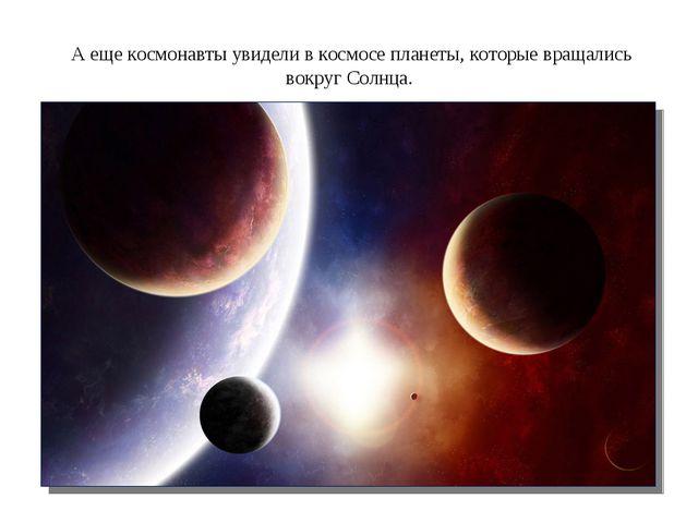 А еще космонавты увидели в космосе планеты, которые вращались вокруг Солнца.