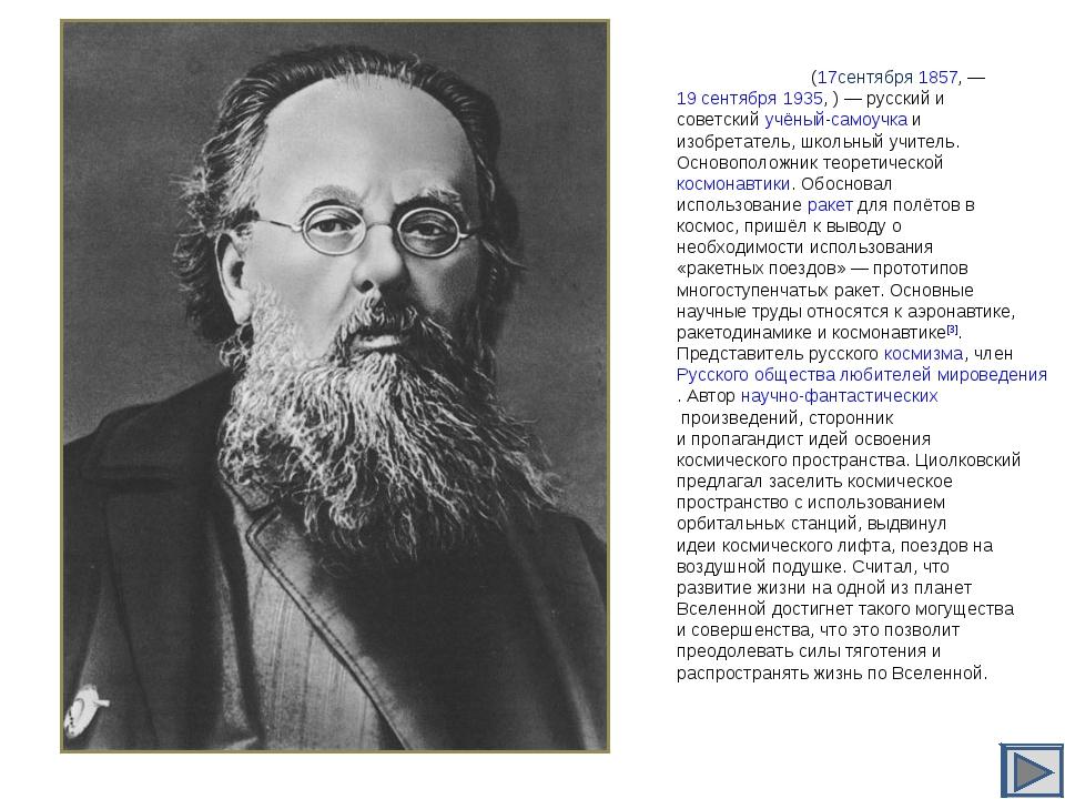 Константи́н Эдуа́рдович Циолко́вский (17сентября1857,— 19 сентября1935,...