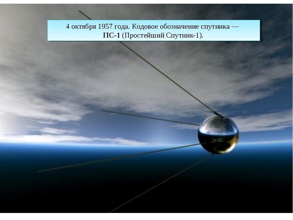 4 октября1957 года. Кодовое обозначение спутника — ПС-1(Простейший Спутник...