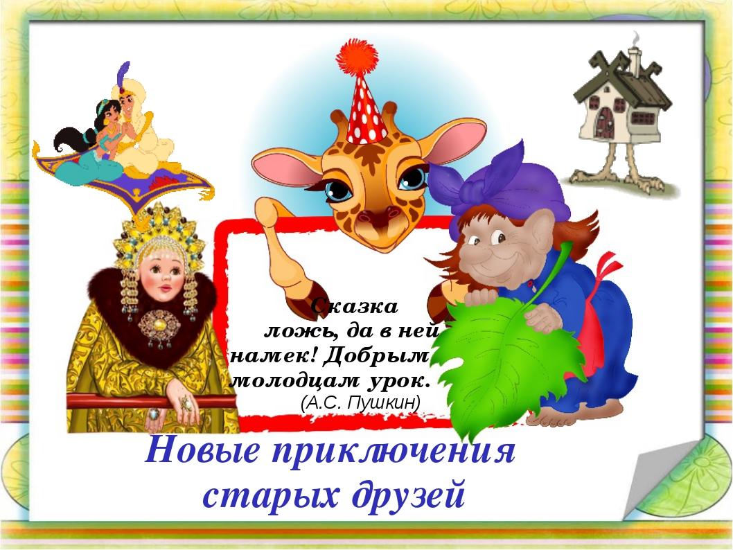 Новые приключения старых друзей Сказка ложь, да в ней намек! Добрым молодцам...