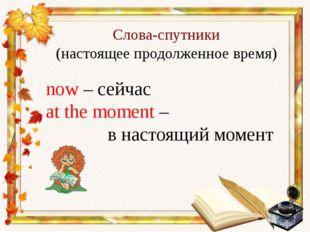 Слова-спутники (настоящее продолженное время) now – сейчас at the moment – в