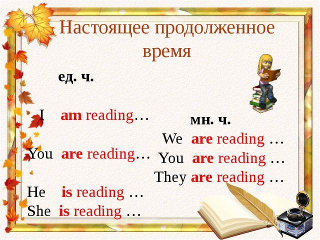 Настоящее продолженное время ед. ч. I am reading… You are reading… He is read...