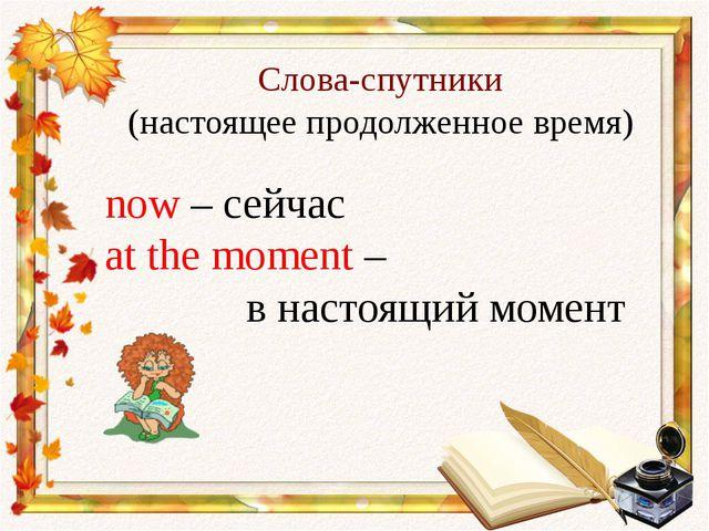 Слова-спутники (настоящее продолженное время) now – сейчас at the moment – в...