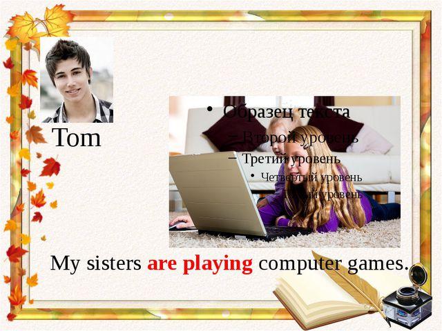 My sisters are playing computer games. Tom