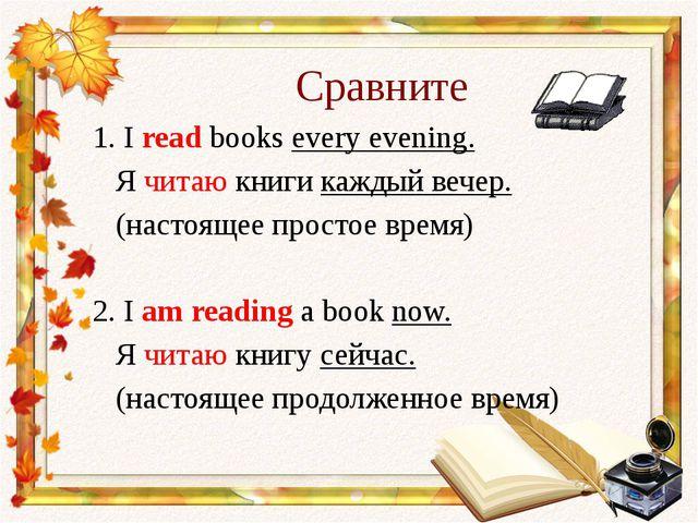 Сравните 1. I read books every evening. Я читаю книги каждый вечер. (настояще...