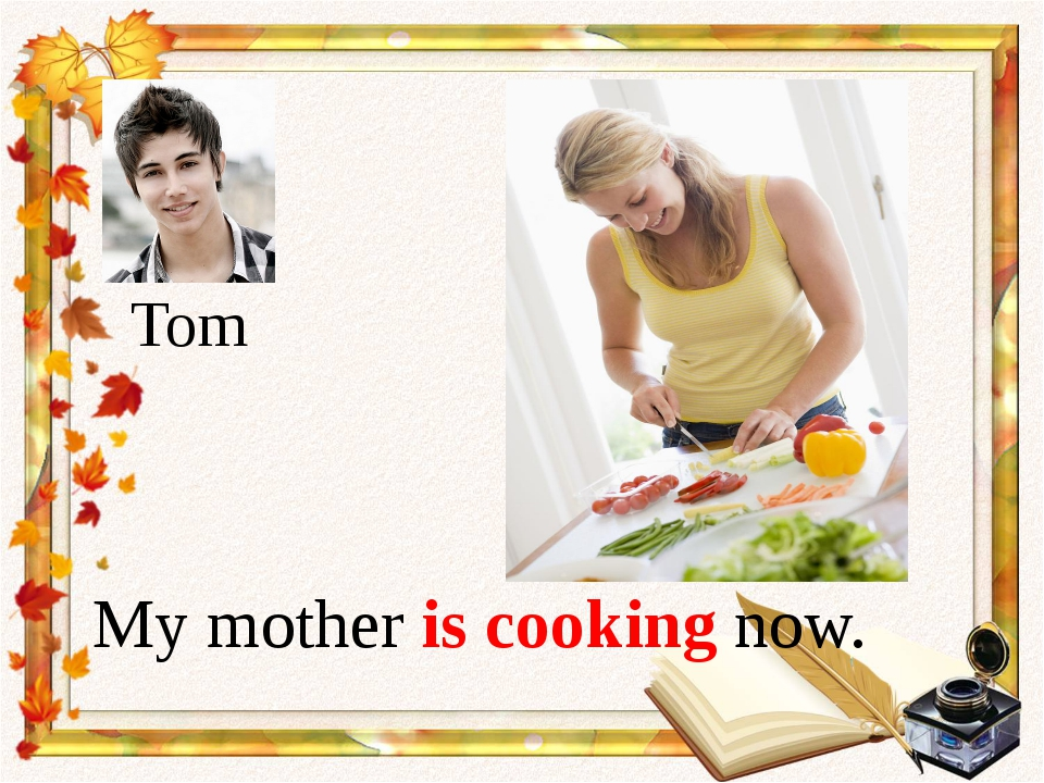 My mother is cooking now. Tom