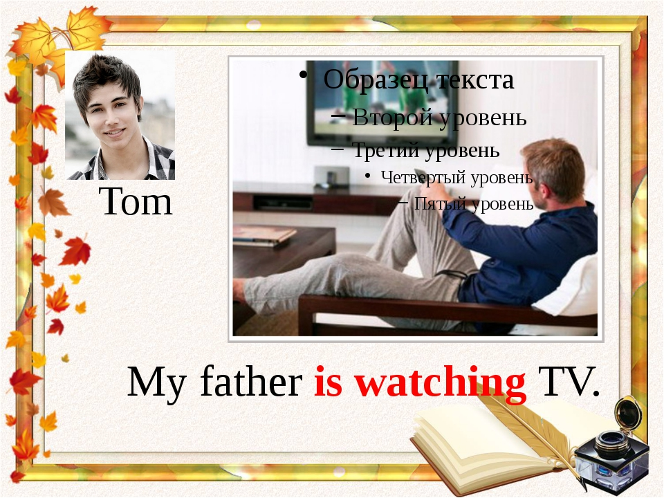 My father is watching TV. Tom