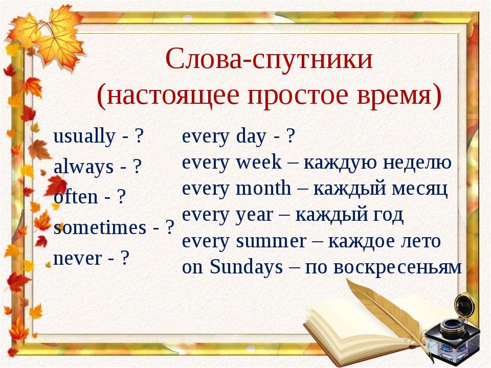 Слова-спутники (настоящее простое время) usually - ? always - ? often - ? som...