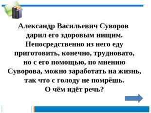 Александр Васильевич Суворов дарил его здоровым нищим. Непосредственно из нег