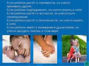 Если ребёнок растёт в терпимости, он учится принимать других. Если ребёнка по