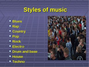 Styles of music Blues Rap Country Pop Rock Electro Drum and base House Techno
