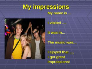 My impressions My name is … I visited …. It was in… The music was… I ejoyed t