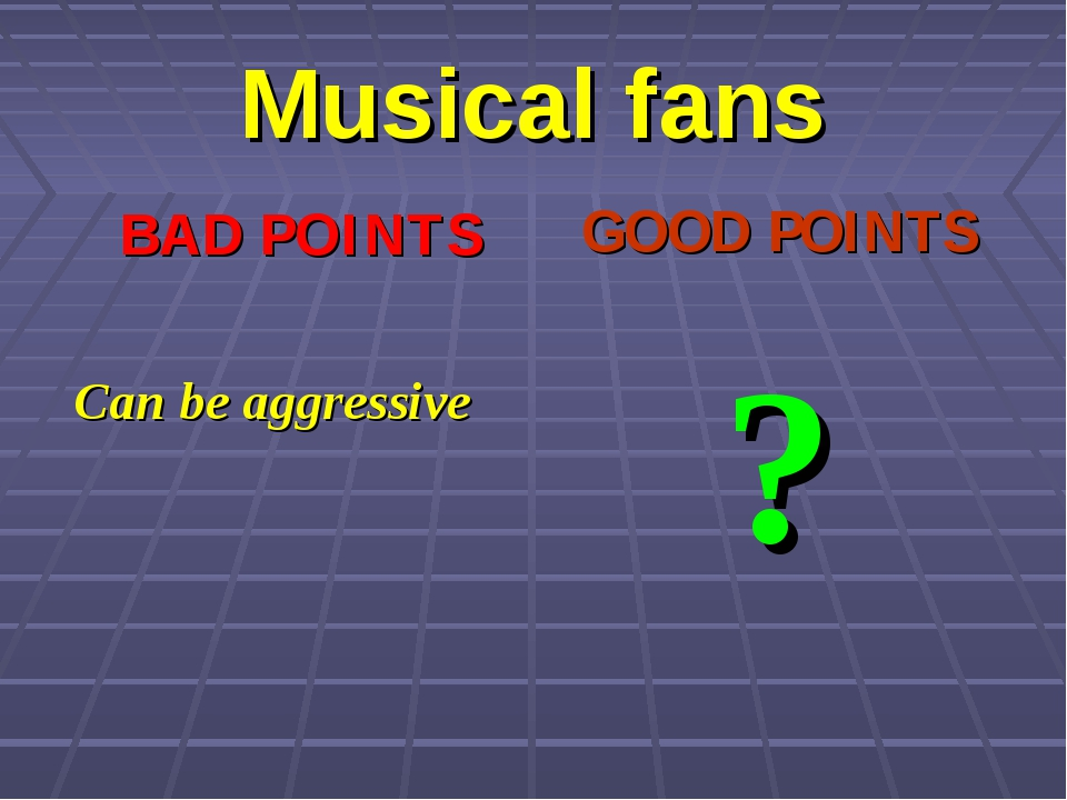 Musical fans BAD POINTS Can be aggressive GOOD POINTS ?