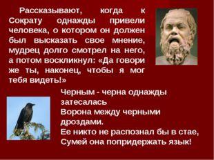 Рассказывают, когда к Сократу однажды привели человека, о котором он должен б