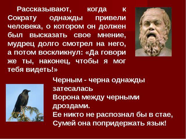Рассказывают, когда к Сократу однажды привели человека, о котором он должен б...