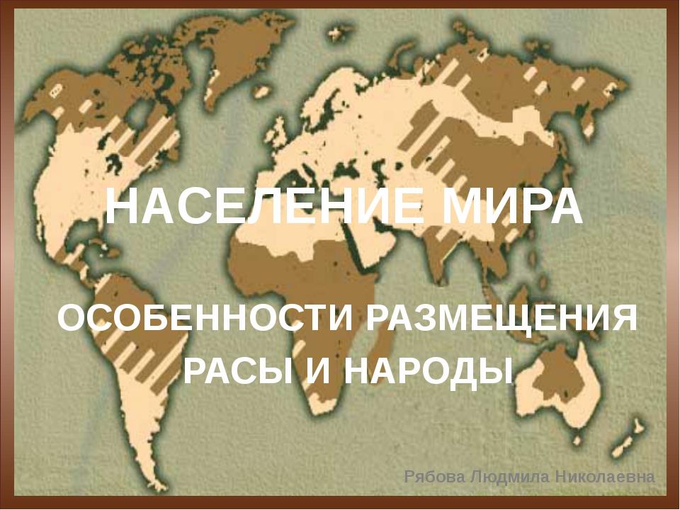 НАСЕЛЕНИЕ МИРА ОСОБЕННОСТИ РАЗМЕЩЕНИЯ РАСЫ И НАРОДЫ Рябова Людмила Николаевна