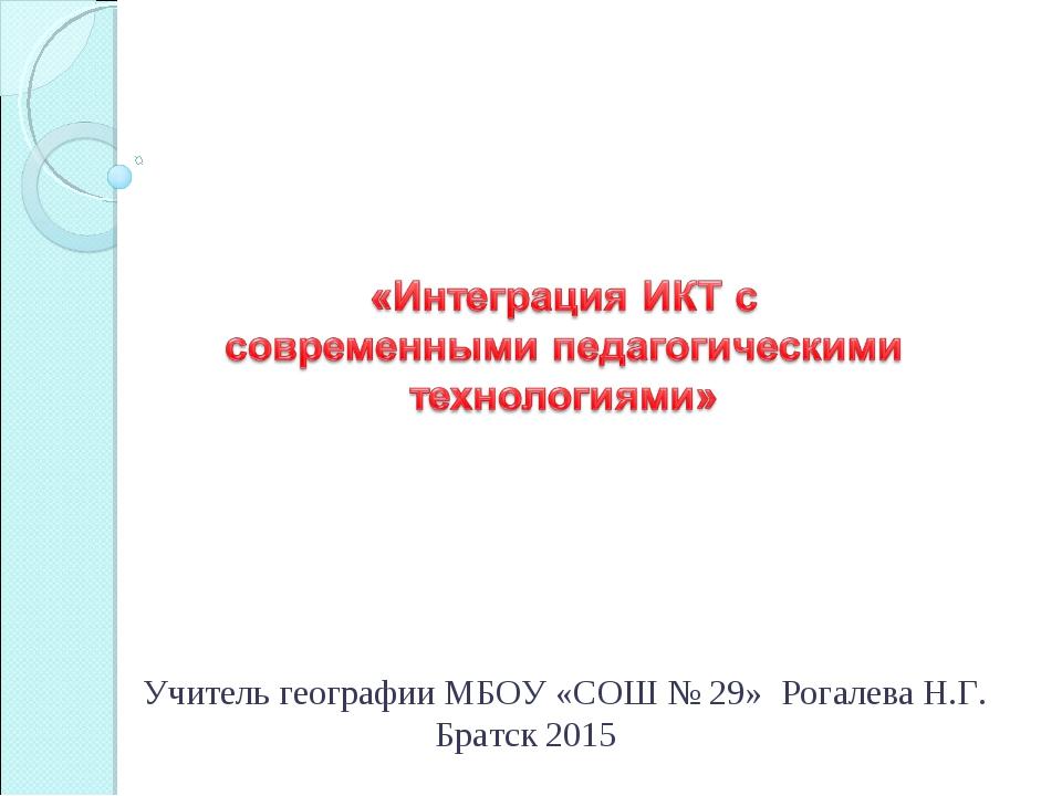 Учитель географии МБОУ «СОШ № 29» Рогалева Н.Г. Братск 2015