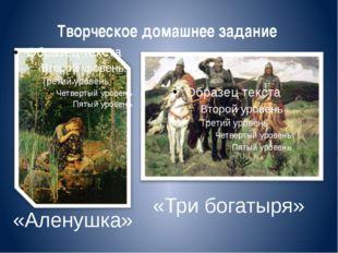 Творческое домашнее задание «Аленушка» «Три богатыря»