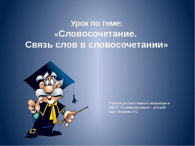 Урок по теме: «Словосочетание. Связь слов в словосочетании» Учитель русского...